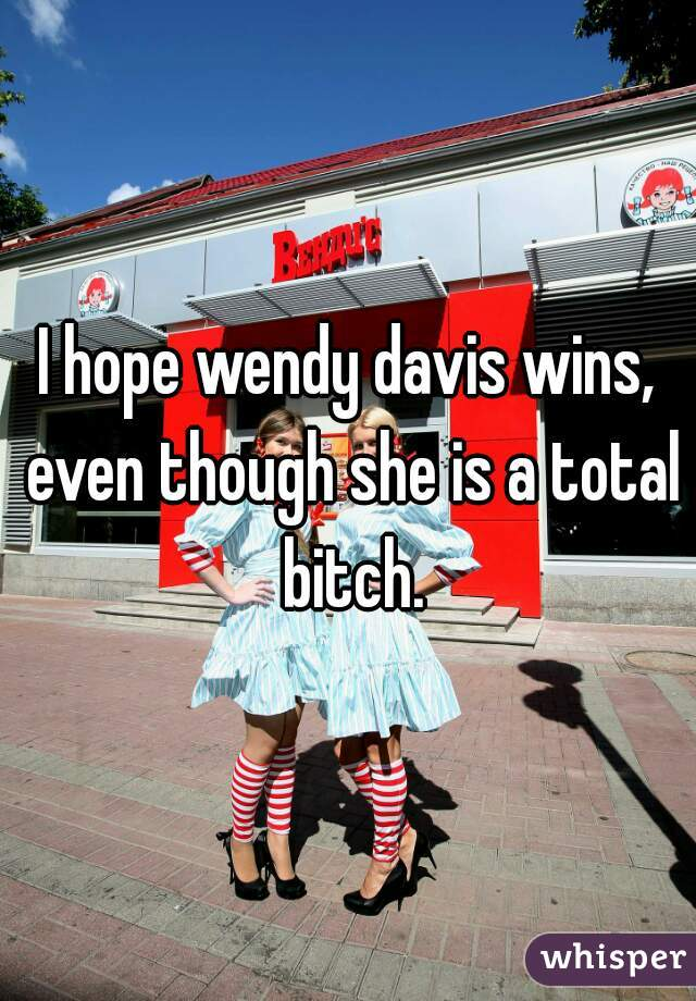 I hope wendy davis wins, even though she is a total bitch.