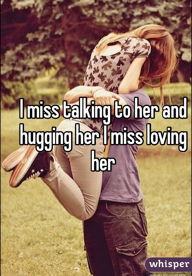 I miss talking to her and hugging her I miss loving her