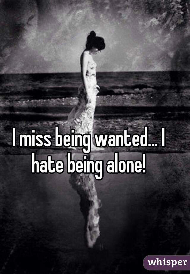 I miss being wanted... I hate being alone!