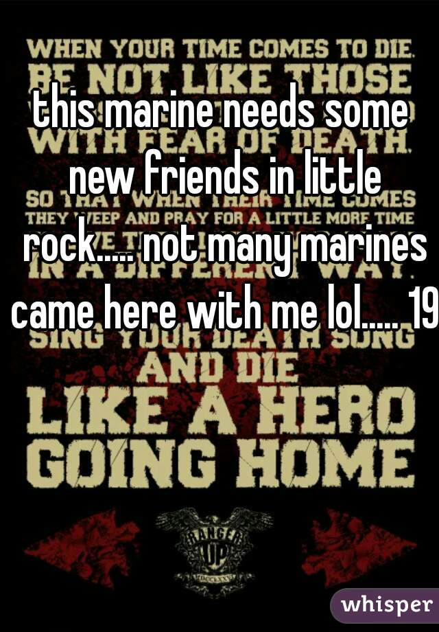 this marine needs some new friends in little rock..... not many marines came here with me lol..... 19m