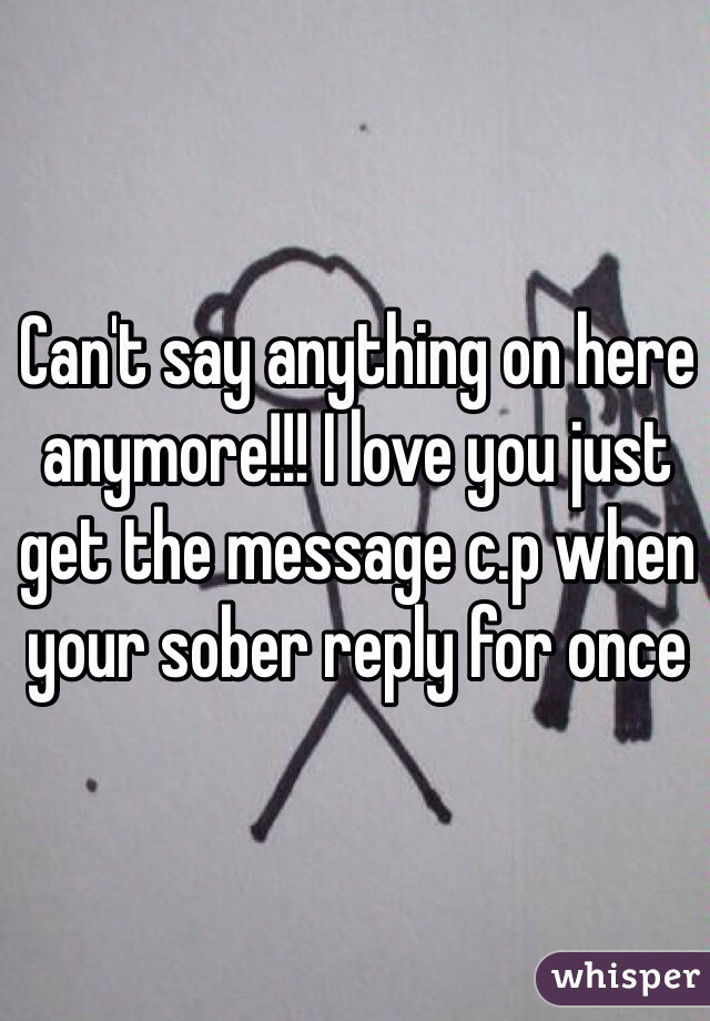 Can't say anything on here anymore!!! I love you just get the message c.p when your sober reply for once