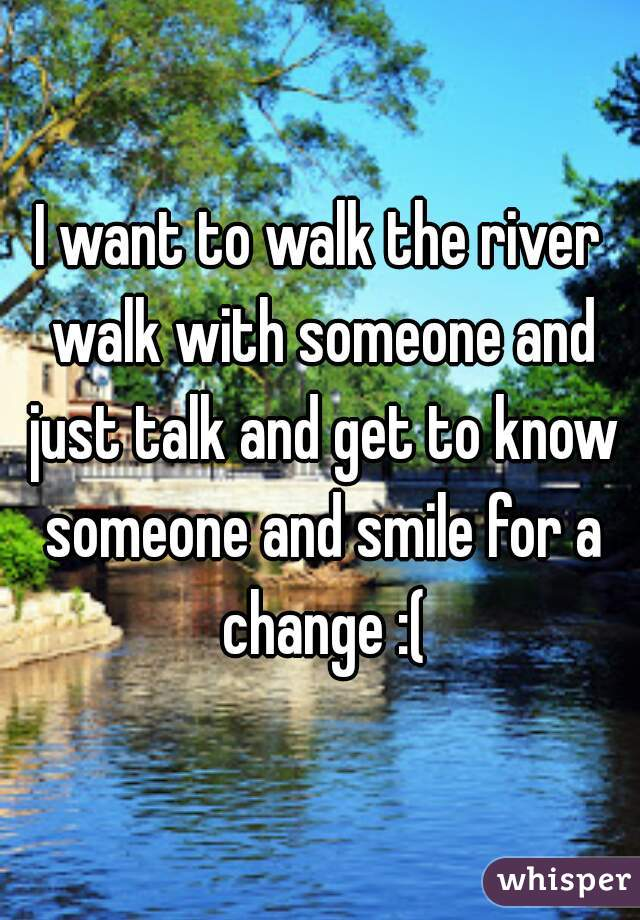 I want to walk the river walk with someone and just talk and get to know someone and smile for a change :(