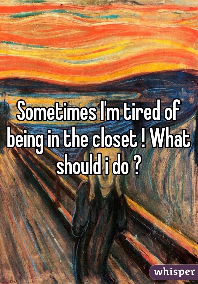 Sometimes I'm tired of being in the closet ! What should i do ?