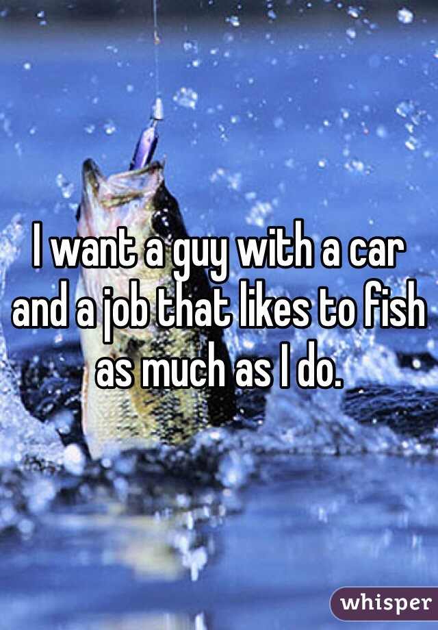 I want a guy with a car and a job that likes to fish as much as I do.