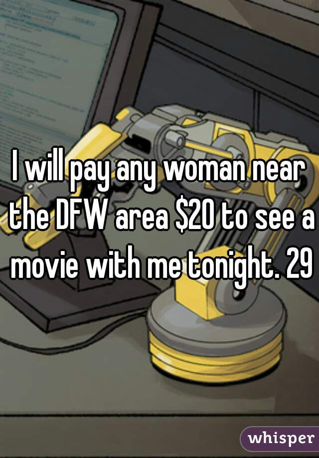 I will pay any woman near the DFW area $20 to see a movie with me tonight. 29m