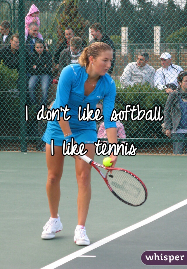 I don't like softball I like tennis