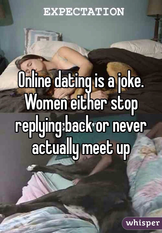 Online dating is a joke. Women either stop replying back or never actually meet up