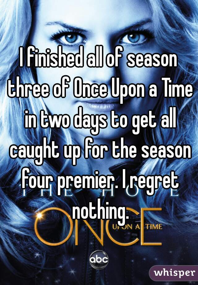I finished all of season three of Once Upon a Time in two days to get all caught up for the season four premier. I regret nothing.