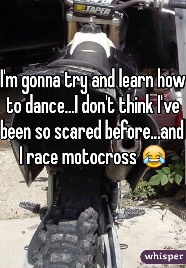 I'm gonna try and learn how to dance...I don't think I've been so scared before...and I race motocross 😂