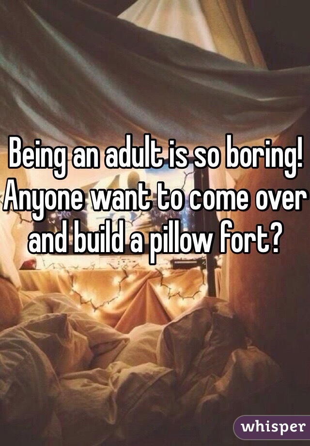 Being an adult is so boring! Anyone want to come over and build a pillow fort?