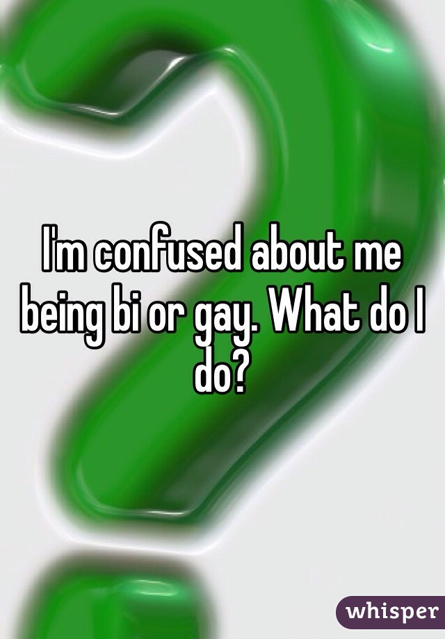 I'm confused about me being bi or gay. What do I do?
