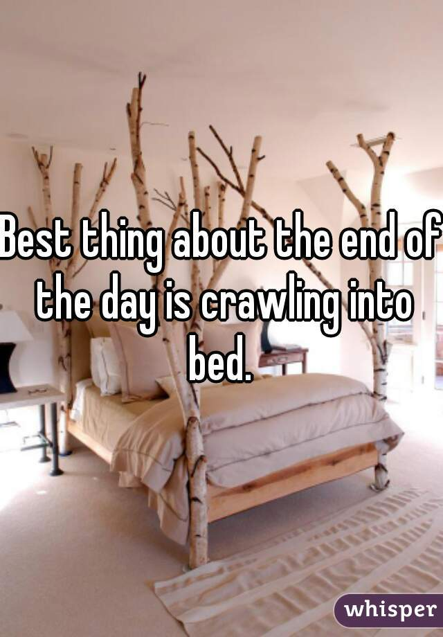 Best thing about the end of the day is crawling into bed.