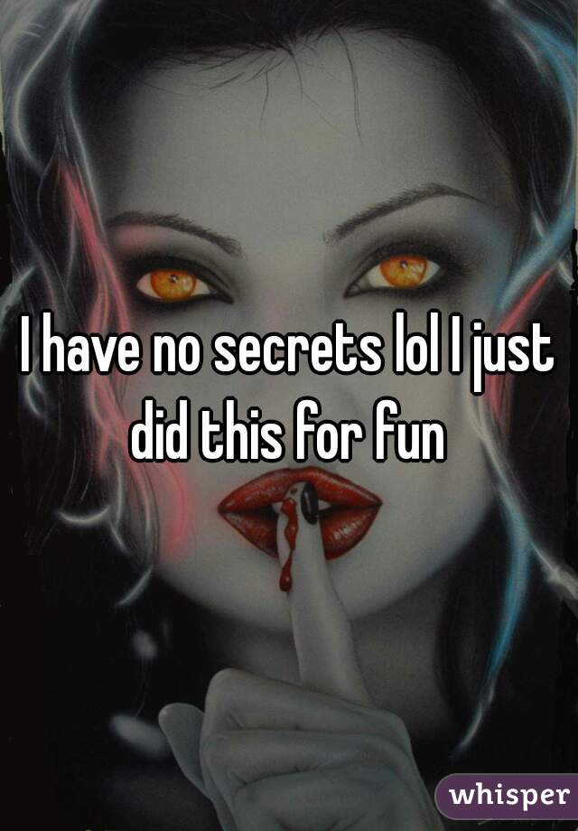 I have no secrets lol I just did this for fun