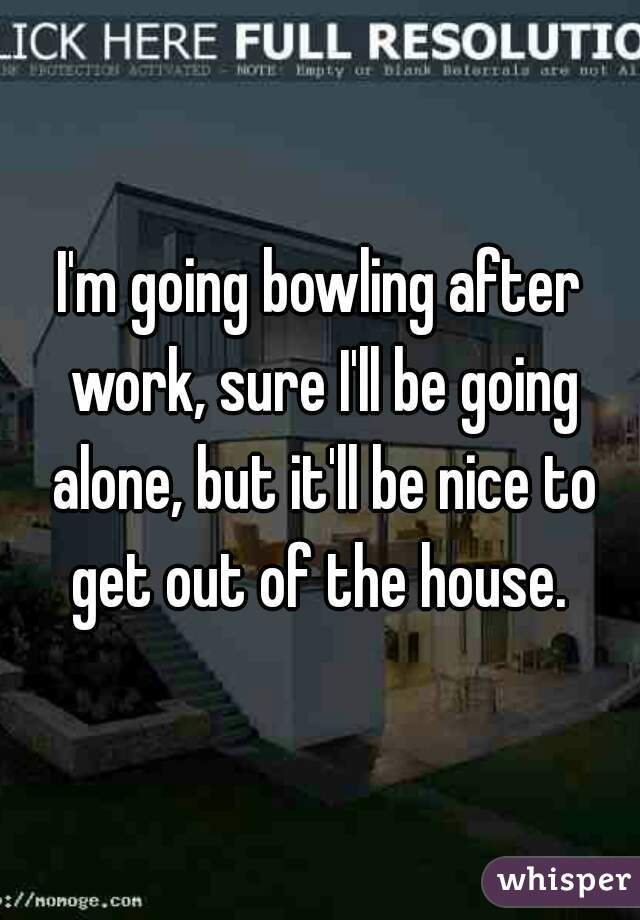 I'm going bowling after work, sure I'll be going alone, but it'll be nice to get out of the house.