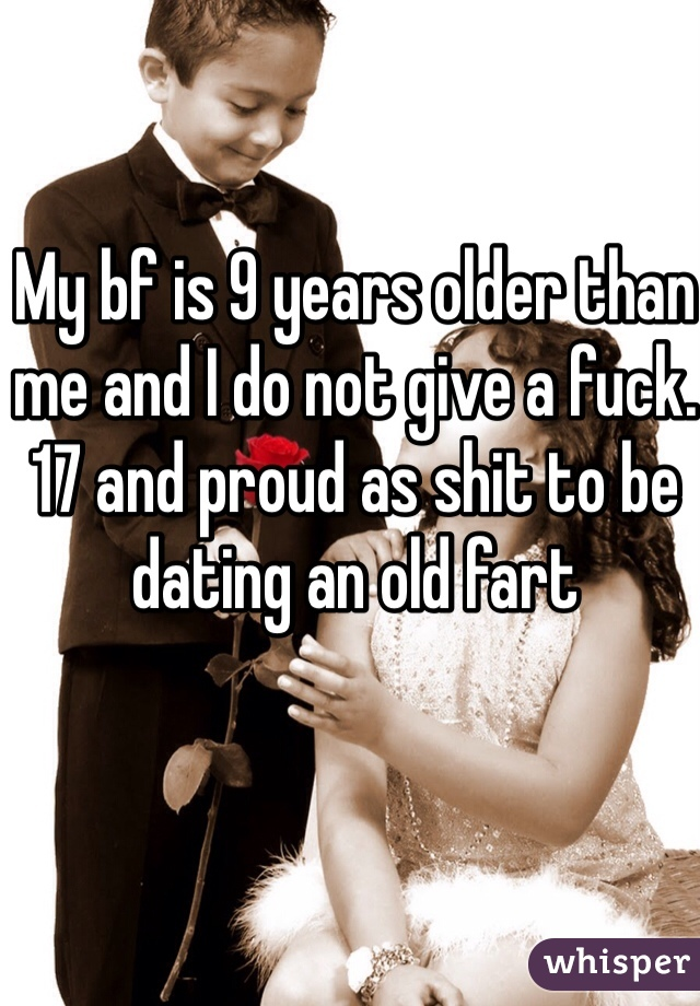 My bf is 9 years older than me and I do not give a fuck. 17 and proud as shit to be dating an old fart