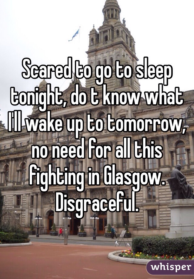 Scared to go to sleep tonight, do t know what I'll wake up to tomorrow, no need for all this fighting in Glasgow. Disgraceful.