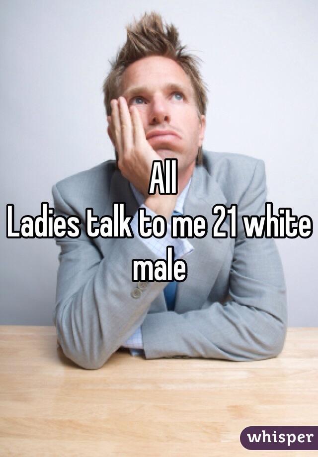 All  Ladies talk to me 21 white male