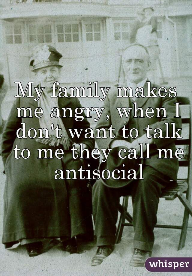 My family makes me angry, when I don't want to talk to me they call me antisocial