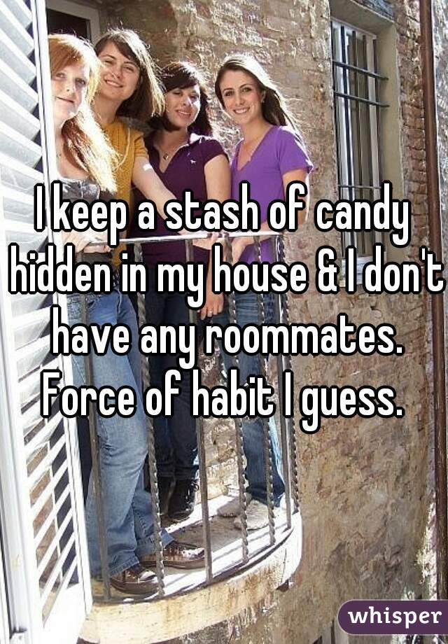 I keep a stash of candy hidden in my house & I don't have any roommates. Force of habit I guess.