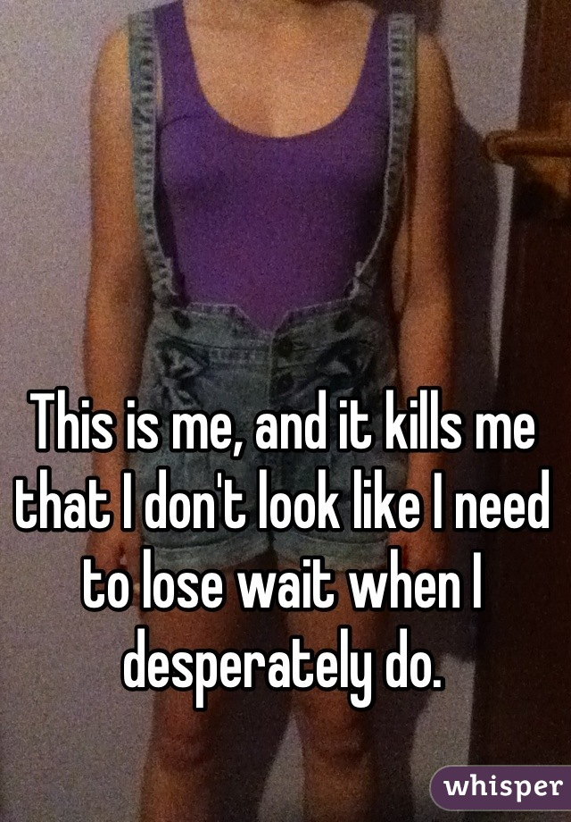 This is me, and it kills me that I don't look like I need to lose wait when I desperately do.