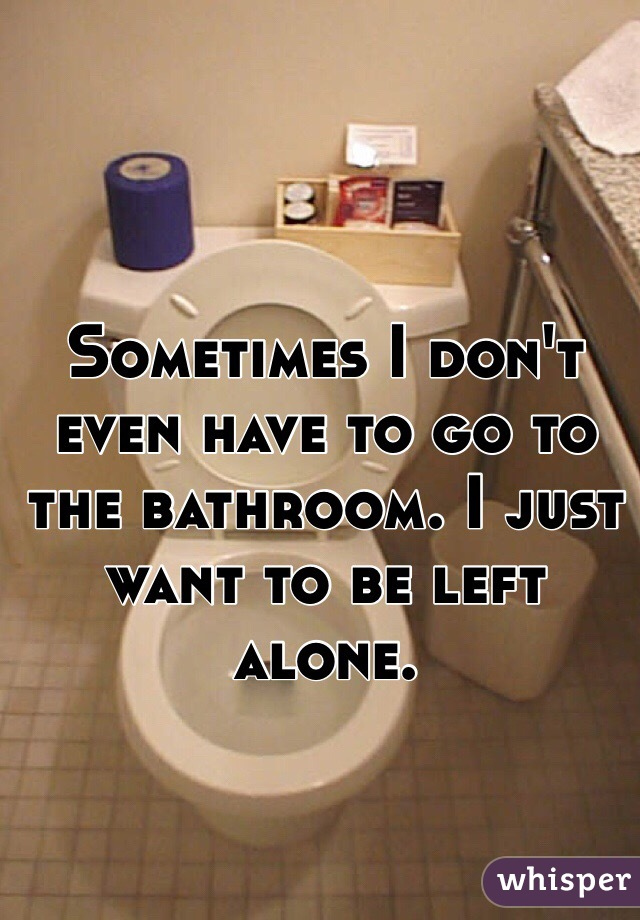Sometimes I don't even have to go to the bathroom. I just want to be left alone.