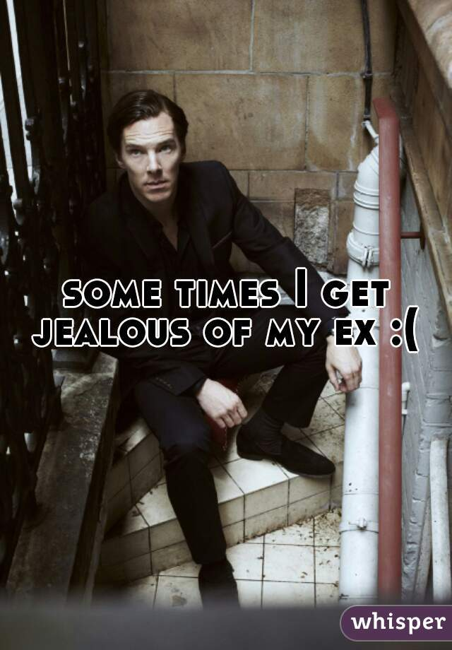 some times I get jealous of my ex :(