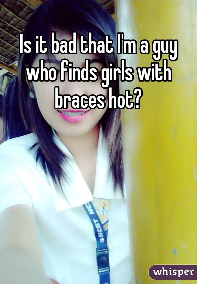 Is it bad that I'm a guy who finds girls with braces hot?