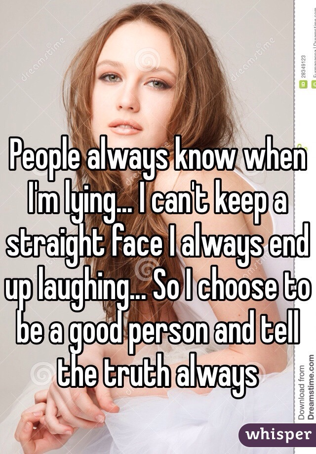 People always know when I'm lying... I can't keep a straight face I always end up laughing... So I choose to be a good person and tell the truth always
