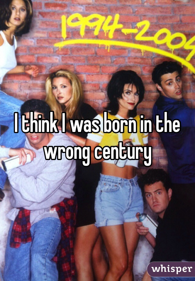 I think I was born in the wrong century