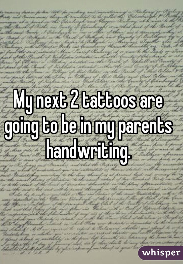 My next 2 tattoos are going to be in my parents handwriting.