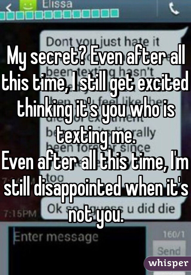 My secret? Even after all this time, I still get excited thinking it's you who is texting me.  Even after all this time, I'm still disappointed when it's not you.
