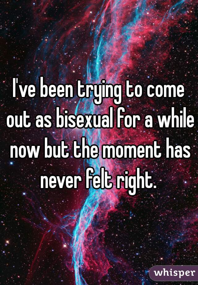 I've been trying to come out as bisexual for a while now but the moment has never felt right.