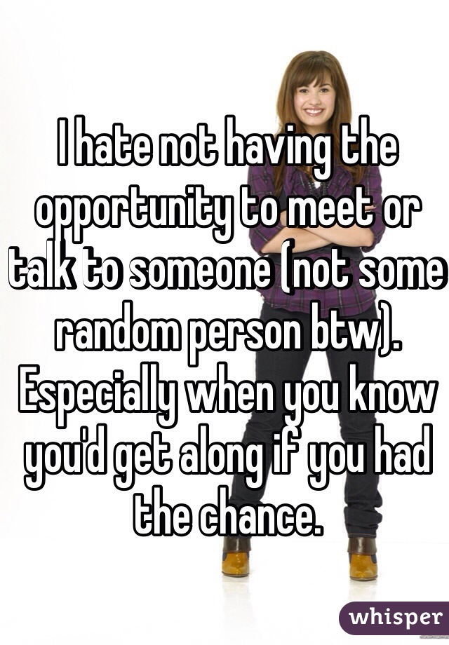 I hate not having the opportunity to meet or talk to someone (not some random person btw). Especially when you know you'd get along if you had the chance.