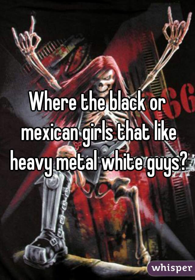 Where the black or mexican girls that like heavy metal white guys?
