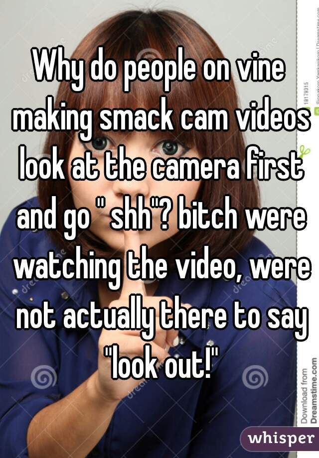 """Why do people on vine making smack cam videos look at the camera first and go """" shh""""? bitch were watching the video, were not actually there to say """"look out!"""""""
