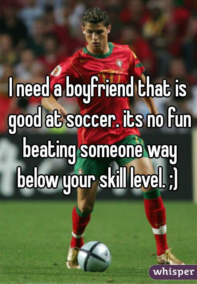 I need a boyfriend that is good at soccer. its no fun beating someone way below your skill level. ;)