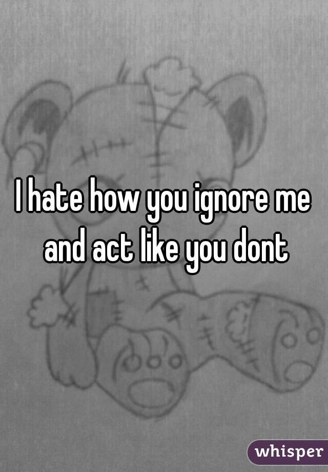 I hate how you ignore me and act like you dont