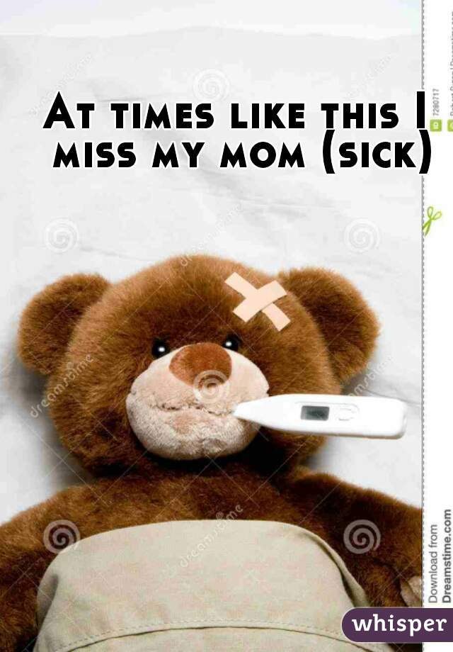 At times like this I miss my mom (sick)