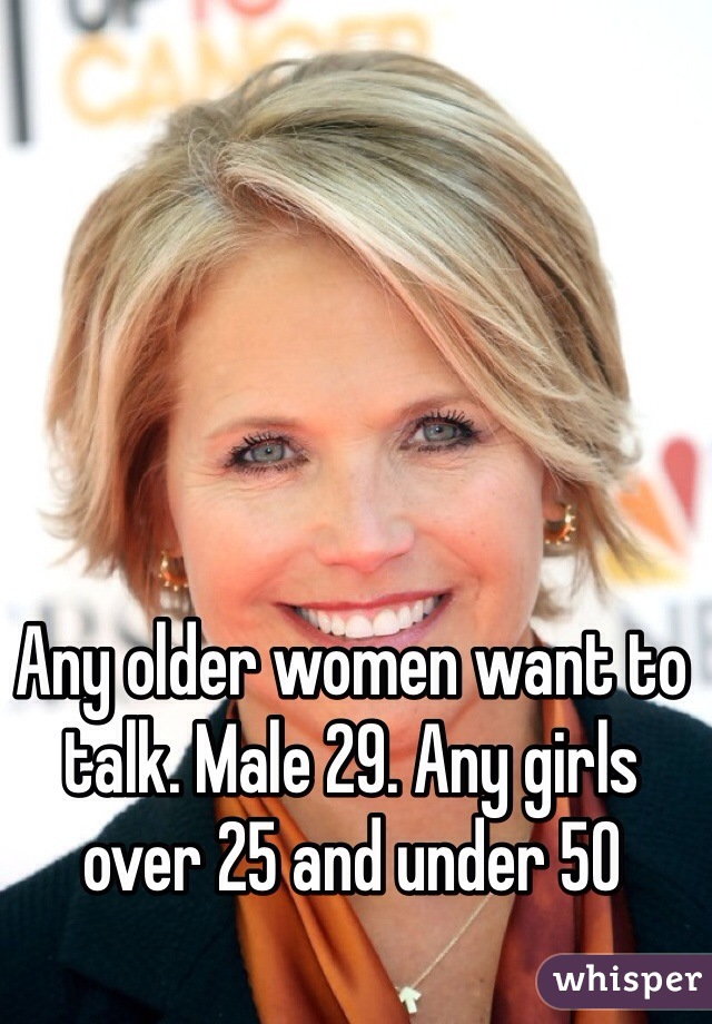 Any older women want to talk. Male 29. Any girls over 25 and under 50