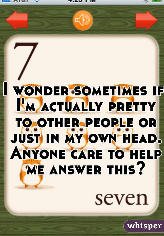 I wonder sometimes if I'm actually pretty to other people or just in my own head. Anyone care to help me answer this?