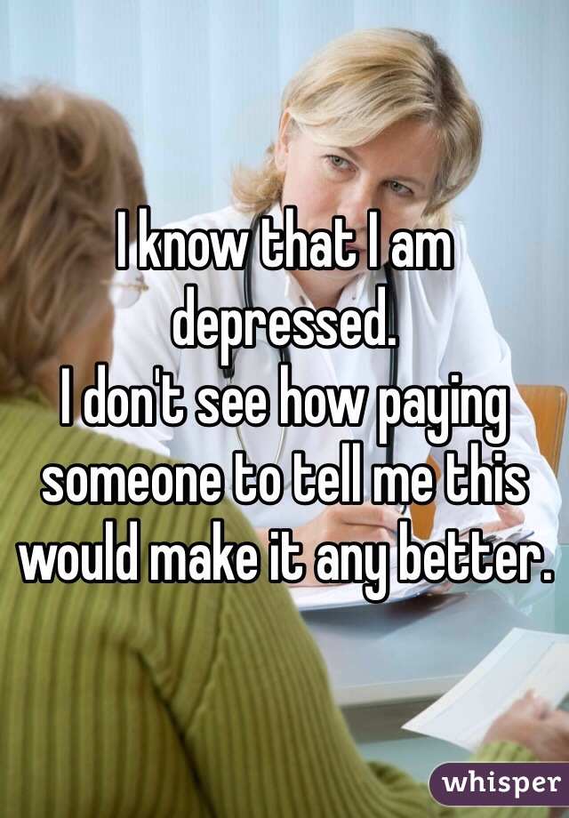 I know that I am depressed.  I don't see how paying someone to tell me this would make it any better.