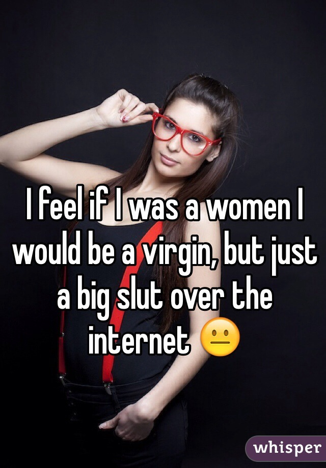 I feel if I was a women I would be a virgin, but just a big slut over the internet 😐