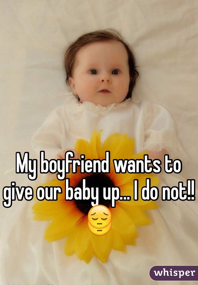 My boyfriend wants to give our baby up... I do not!! 😔