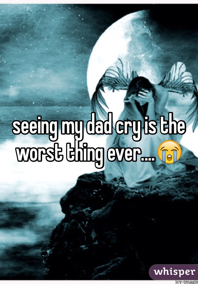 seeing my dad cry is the worst thing ever....😭