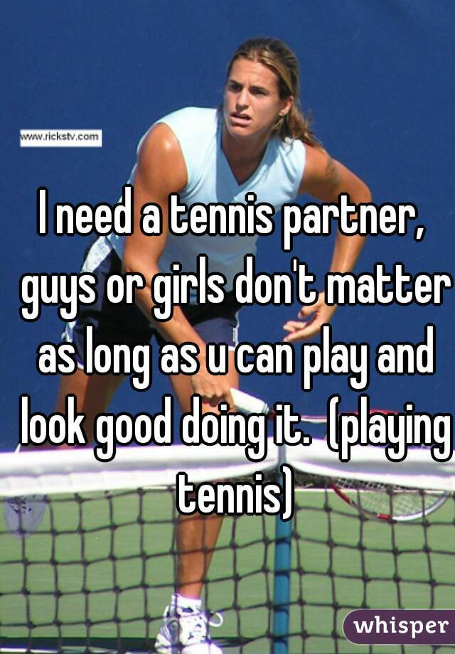 I need a tennis partner, guys or girls don't matter as long as u can play and look good doing it.  (playing tennis)