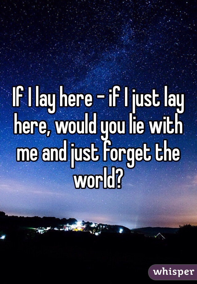 If I lay here - if I just lay here, would you lie with me and just forget the world?