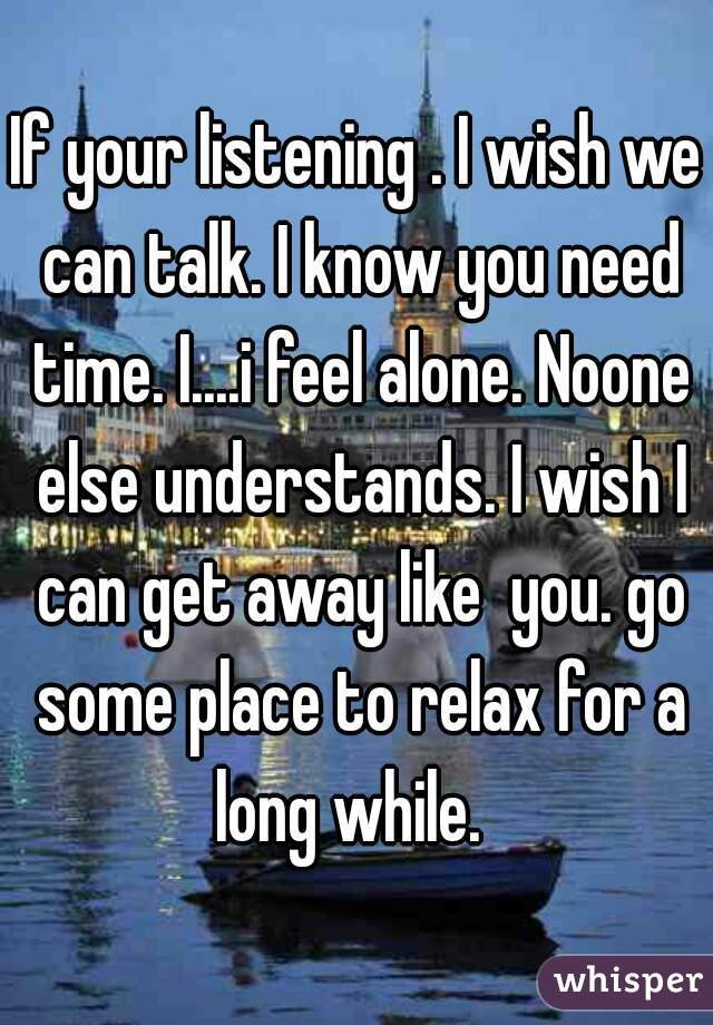 If your listening . I wish we can talk. I know you need time. I....i feel alone. Noone else understands. I wish I can get away like  you. go some place to relax for a long while.