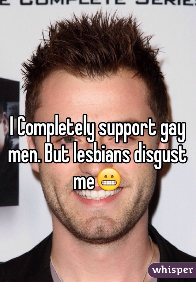 I Completely support gay men. But lesbians disgust me😬