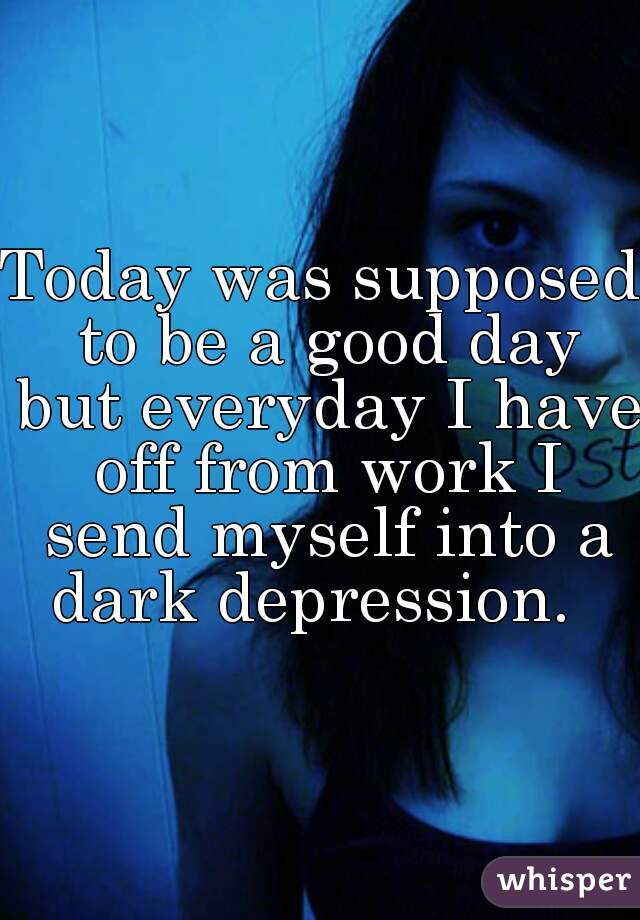 Today was supposed to be a good day but everyday I have off from work I send myself into a dark depression.