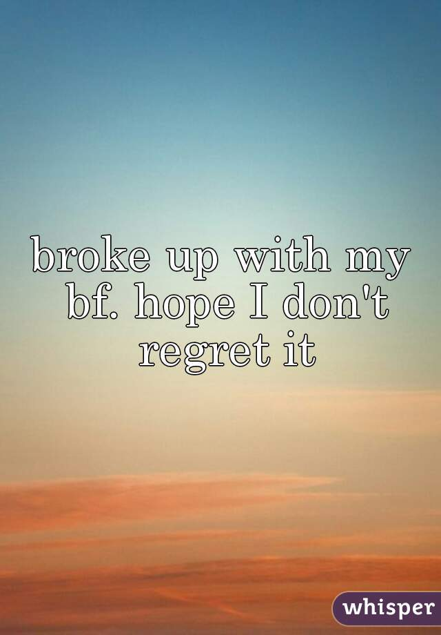 broke up with my bf. hope I don't regret it